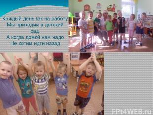 Каждый день как на работу Мы приходим в детский сад. А когда домой нам надо Не х