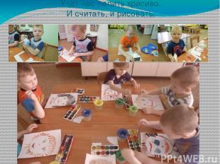 Учат нас лепить красиво, И считать, и рисовать.