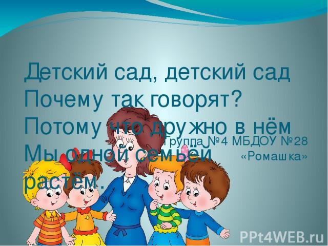 Детский сад, детский сад Почему так говорят? Потому что дружно в нём Мы одной семьёй растём. Группа №4 МБДОУ №28 «Ромашка»