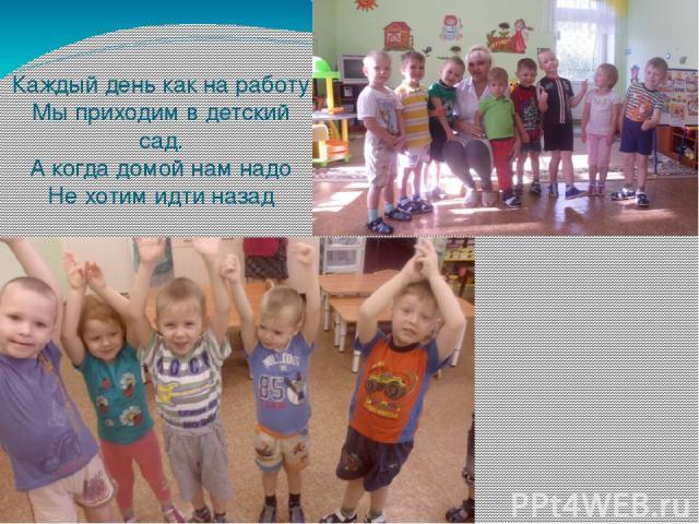 Каждый день как на работу Мы приходим в детский сад. А когда домой нам надо Не хотим идти назад