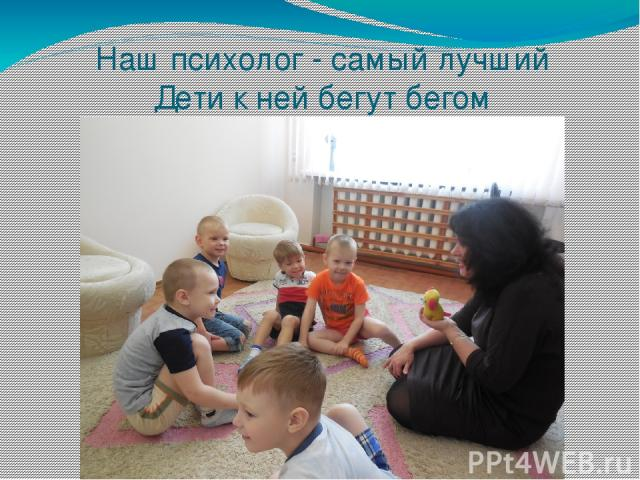 Наш психолог - самый лучший Дети к ней бегут бегом