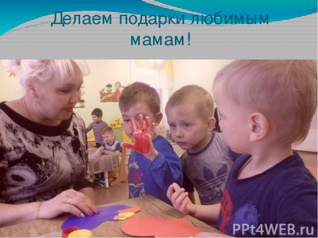 Делаем подарки любимым мамам!