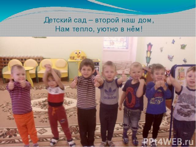 Детский сад – второй наш дом, Нам тепло, уютно в нём!