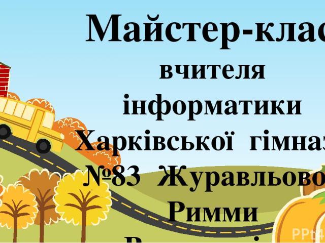 Майстер-клас вчителя інформатики Харківської гімназії №83 Журавльової Римми Валентинівни
