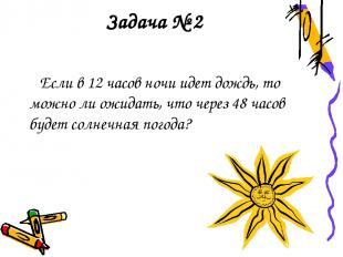 Задача № 2 Если в 12 часов ночи идет дождь, то можно ли ожидать, что через 48 ча