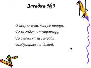 Загадка № 3 В школе есть такая птица, Если сядет на страницу, То с поникшей голо