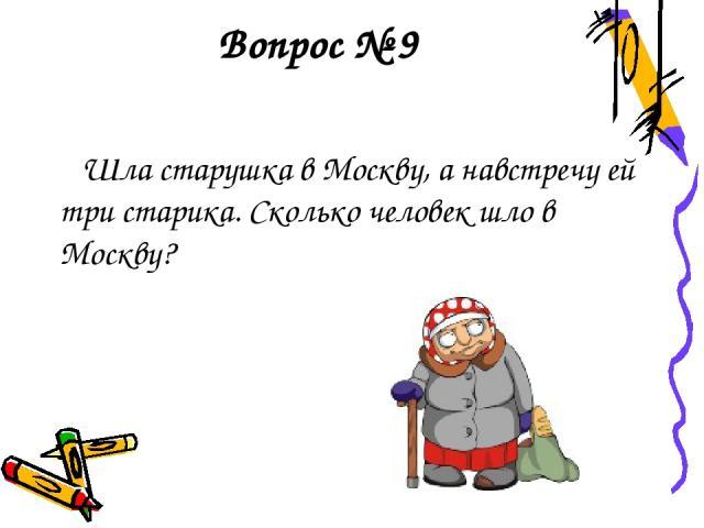 Вопрос № 9 Шла старушка в Москву, а навстречу ей три старика. Сколько человек шло в Москву?