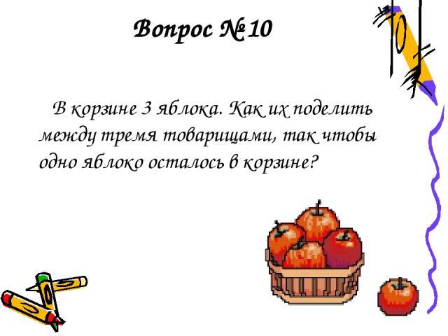 Вопрос № 10 В корзине 3 яблока. Как их поделить между тремя товарищами, так чтобы одно яблоко осталось в корзине?