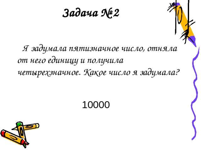 Задача № 2 Я задумала пятизначное число, отняла от него единицу и получила четырехзначное. Какое число я задумала? 10000