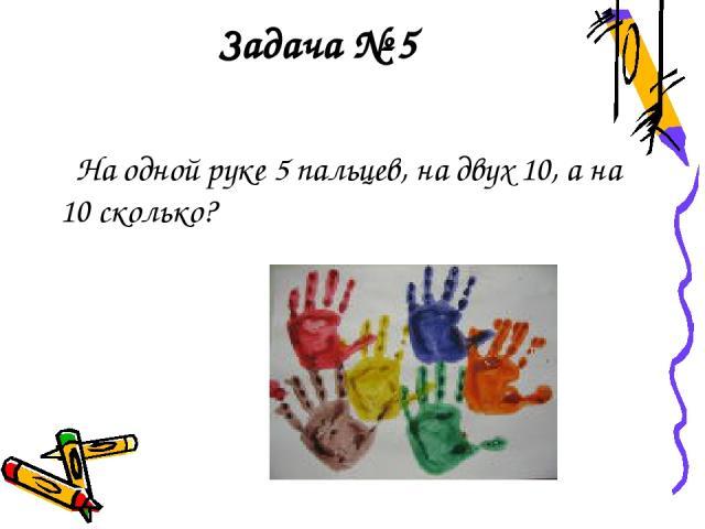 Задача № 5 На одной руке 5 пальцев, на двух 10, а на 10 сколько?