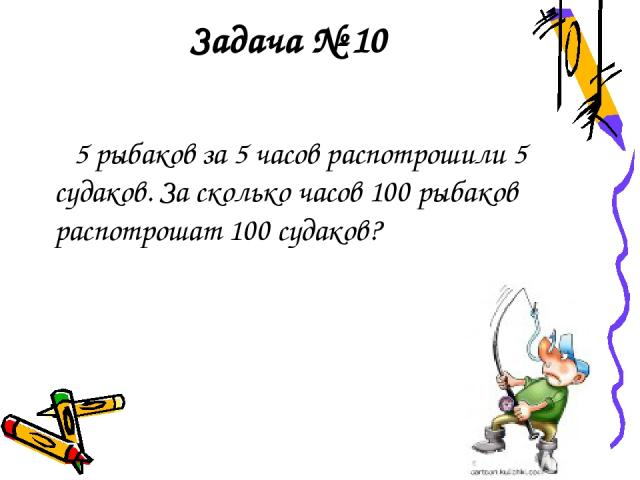 Задача № 10 5 рыбаков за 5 часов распотрошили 5 судаков. За сколько часов 100 рыбаков распотрошат 100 судаков?