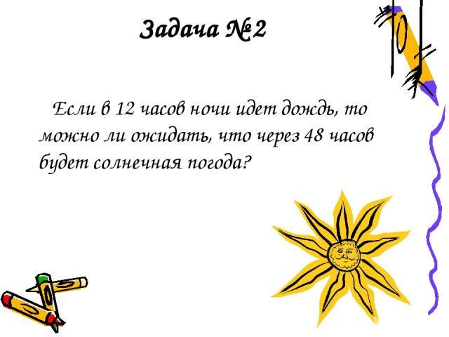 Задача № 2 Если в 12 часов ночи идет дождь, то можно ли ожидать, что через 48 часов будет солнечная погода?