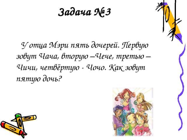 Задача № 3 У отца Мэри пять дочерей. Первую зовут Чача, вторую –Чече, третью – Чичи, четвёртую - Чочо. Как зовут пятую дочь?