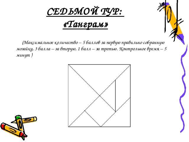 СЕДЬМОЙ ТУР: «Танграм» (Максимальное количество – 5 баллов за первую правильно собранную мозайку, 3 балла – за вторую, 1 балл – за третью. Контрольное время – 5 минут )