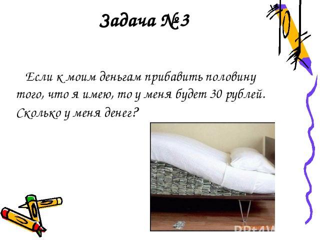 Задача № 3 Если к моим деньгам прибавить половину того, что я имею, то у меня будет 30 рублей. Сколько у меня денег?