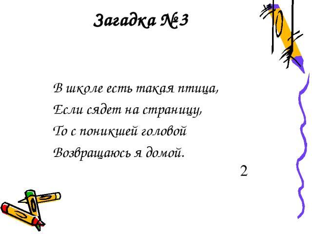 Загадка № 3 В школе есть такая птица, Если сядет на страницу, То с поникшей головой Возвращаюсь я домой. 2