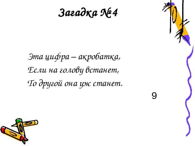 Загадка № 4 Эта цифра – акробатка, Если на голову встанет, То другой она уж станет. 9