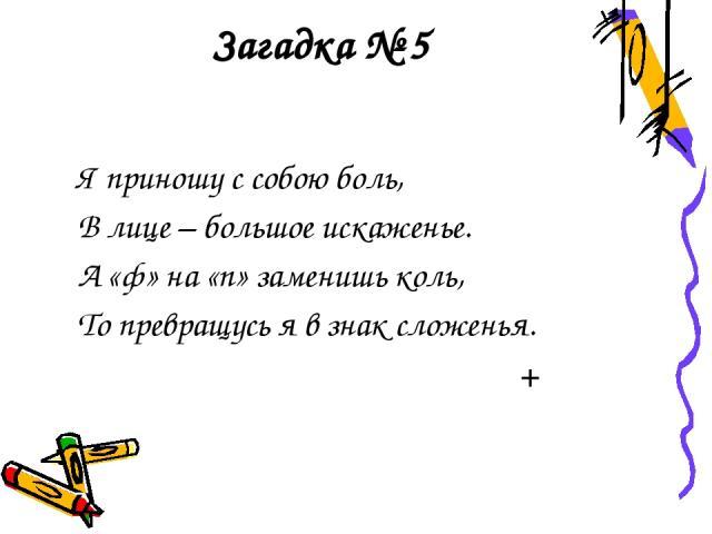Загадка № 5 Я приношу с собою боль, В лице – большое искаженье. А «ф» на «п» заменишь коль, То превращусь я в знак сложенья. +