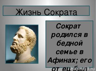 Сократ родился в бедной семье в Афинах; его отец был каменотесом, мать - повивал