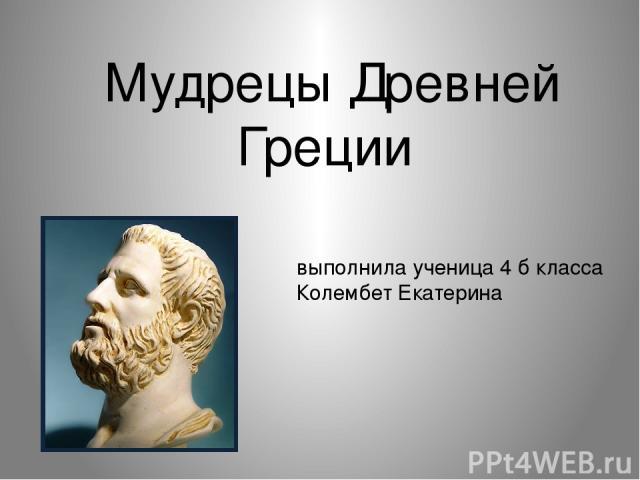 Мудрецы Древней Греции выполнила ученица 4 б класса Колембет Екатерина
