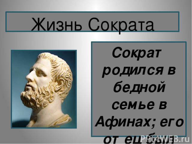 Сократ родился в бедной семье в Афинах; его отец был каменотесом, мать - повивальной бабкой. Как гражданин своего полиса он участвовал в сражениях пелопонесской войны. Известно, что он был женат, его жену звали Ксантиппа, о сварливости, которой сохр…