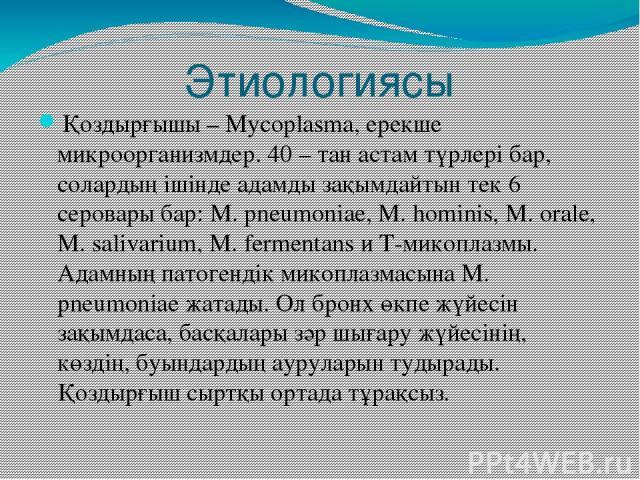 Этиологиясы Қоздырғышы – Mycoplasma, ерекше микроорганизмдер. 40 – тан астам түрлері бар, солардың ішінде адамды зақымдайтын тек 6 серовары бар: М. pneumoniae, M. hominis, M. orale, M. salivarium, M. fermentans и Т-микоплазмы. Адамның патогендік мик…