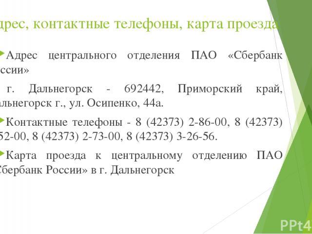 Адрес, контактные телефоны, карта проезда Адрес центрального отделения ПАО «Сбербанк России» в г. Дальнегорск - 692442, Приморский край, Дальнегорск г., ул. Осипенко, 44а. Контактные телефоны - 8 (42373) 2-86-00, 8 (42373) 3-52-00, 8 (42373) 2-73-00…