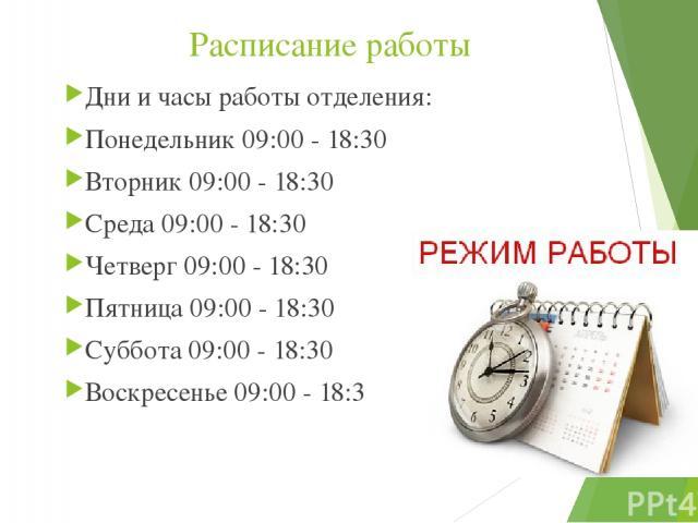 Расписание работы Дни и часы работы отделения: Понедельник 09:00 - 18:30 Вторник 09:00 - 18:30 Среда 09:00 - 18:30 Четверг 09:00 - 18:30 Пятница 09:00 - 18:30 Суббота 09:00 - 18:30 Воскресенье 09:00 - 18:30
