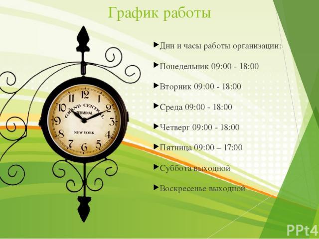 График работы Дни и часы работы организации: Понедельник 09:00 - 18:00 Вторник 09:00 - 18:00 Среда 09:00 - 18:00 Четверг 09:00 - 18:00 Пятница 09:00 – 17:00 Суббота выходной Воскресенье выходной