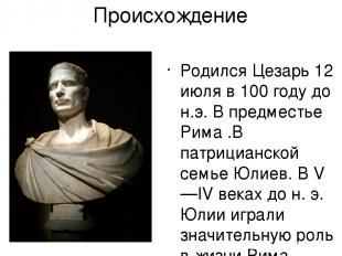 Происхождение Родился Цезарь 12 июля в 100 году до н.э. В предместье Рима .В пат
