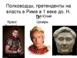 Полководцы, претенденты на власть в Риме в 1 веке до. Н. Э. Гай Юлий Красс Цезар