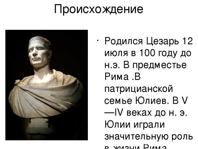Происхождение Родился Цезарь 12 июля в 100 году до н.э. В предместье Рима .В патрицианской семье Юлиев. В V—IV веках дон.э. Юлии играли значительную роль в жизни Рима.