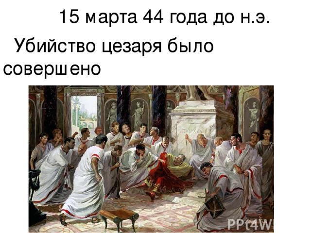 15 марта 44 года до н.э. Убийство цезаря было совершено в Сенате .