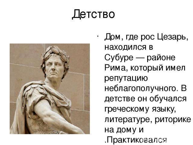 Детство Дом, где рос Цезарь, находился в Субуре— районе Рима, который имел репутацию неблагополучного. В детстве он обучался греческому языку, литературе, риторике на дому и .Практиковался физическими упражнениями, плаванием, верховой ездой.
