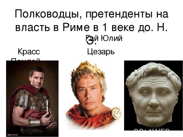 Полководцы, претенденты на власть в Риме в 1 веке до. Н. Э. Гай Юлий Красс Цезарь Помпей