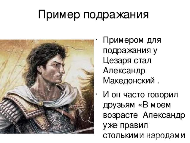 Пример подражания Примером для подражания у Цезаря стал Александр Македонский . И он часто говорил друзьям «В моем возрасте Александр уже правил столькими народами , а я до сих пор еще не совершил ничего замечательного!»