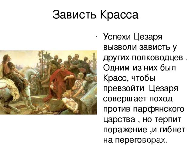 Зависть Красса Успехи Цезаря вызволи зависть у других полководцев . Одним из них был Красс, чтобы превзойти Цезаря совершает поход против парфянского царства , но терпит поражение ,и гибнет на переговорах.