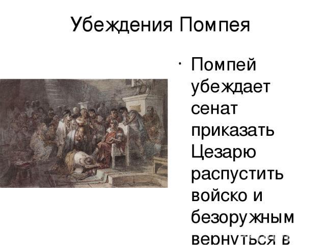 Убеждения Помпея Помпей убеждает сенат приказать Цезарю распустить войско и безоружным вернуться в Рим.