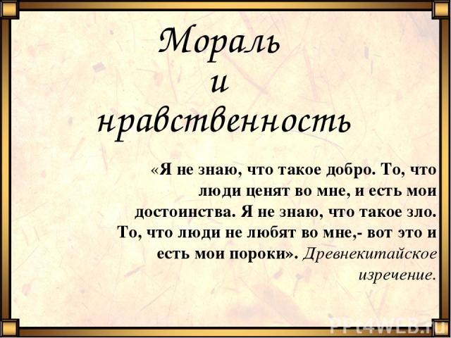 Мораль и нравственность «Я не знаю, что такое добро. То, что люди ценят во мне, и есть мои достоинства. Я не знаю, что такое зло. То, что люди не любят во мне,- вот это и есть мои пороки». Древнекитайское изречение.