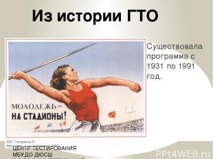 Существовала программа с 1931 по 1991 год. Из истории ГТО ЦЕНТР ТЕСТИРОВАНИЯ МБУ