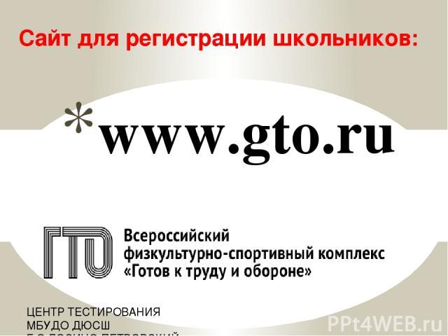 www.gto.ru Сайт для регистрации школьников: ЦЕНТР ТЕСТИРОВАНИЯ МБУДО ДЮСШ Г.О.ЛОСИНО-ПЕТРОВСКИЙ