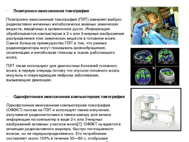 Позитронно-эмиссионная томография Позитронно-эмиссионная томография (ПЭТ) измеряет выброс радиоактивно меченных метаболически акивных химических веществ, введённых в кровеносное русло. Информация обрабатывается компьютером в 2-х или 3-мерные изображ…