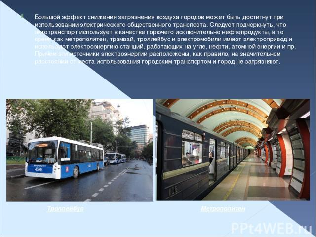 Большой эффект снижения загрязнения воздуха городов может быть достигнут при использовании электрического общественного транспорта. Следует подчеркнуть, что автотранспорт использует в качестве горючего исключительно нефтепродукты, в то время как мет…