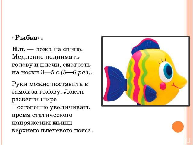 «Рыбка». И.п. —лежа на спине. Медленно поднимать голову и плечи, смотреть на носки 3—5 с(5—6 раз). Руки можно поставить в замок за голову. Локти развести шире. Постепенно увеличивать время статического напряжения мышц верхнего плечевого пояса.