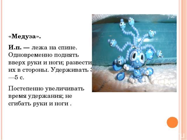 «Медуза». И.п. —лежа на спине. Одновременно поднять вверх руки и ноги; развести их в стороны. Удерживать 3—5 с. Постепенно увеличивать время удержания; не сгибать руки и ноги .