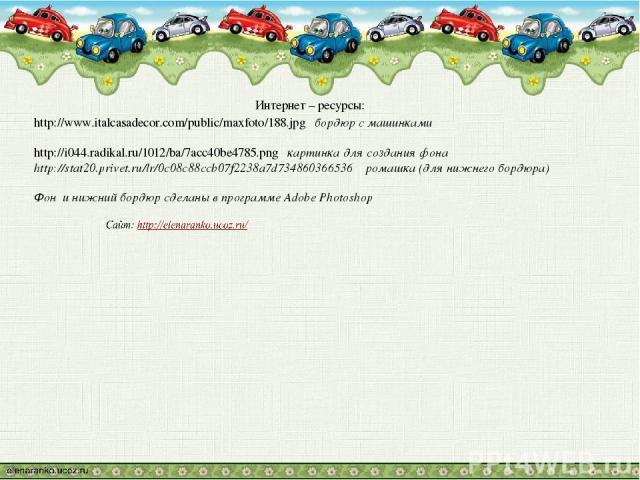 Интернет – ресурсы: http://www.italcasadecor.com/public/maxfoto/188.jpg бордюр с машинками http://i044.radikal.ru/1012/ba/7acc40be4785.png картинка для создания фона http://stat20.privet.ru/lr/0c08c88ccb07f2238a7d734860366536 ромашка (для нижнего бо…