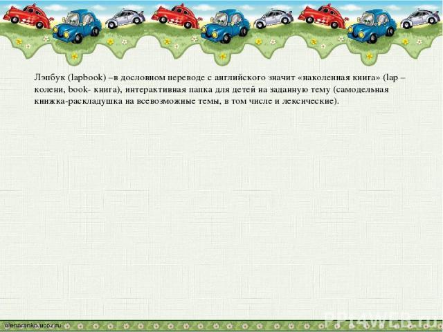 Лэпбук (lapbook) –в дословном переводе с английского значит «наколенная книга» (lap –колени, book- книга), интерактивная папка для детей на заданную тему (самодельная книжка-раскладушка на всевозможные темы, в том числе и лексические).