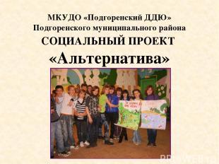 СОЦИАЛЬНЫЙ ПРОЕКТ «Альтернатива» МКУДО «Подгоренский ДДЮ» Подгоренского муниципа