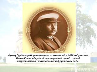 Франц Груби –предприниматель, основавший в 1886 году в селе Белая Глина «Паровой