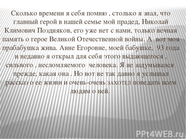 Сколько времени я себя помню , столько я знал, что главный герой в нашей семье мой прадед, Николай Климович Поздняков, его уже нет с нами, только вечная память о герое Великой Отечественной войны. А вот моя прабабушка жива. Анне Егоровне, моей бабуш…